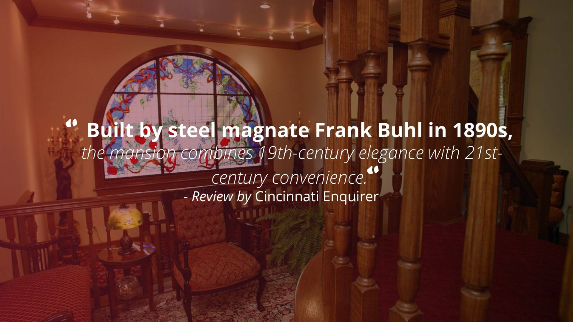 """Built by steel magnate Frank Buhl in 1890s, the mansion combines 19th-century elegance with 21st-century convenience."" - Review by Cincinnati Enquirer"