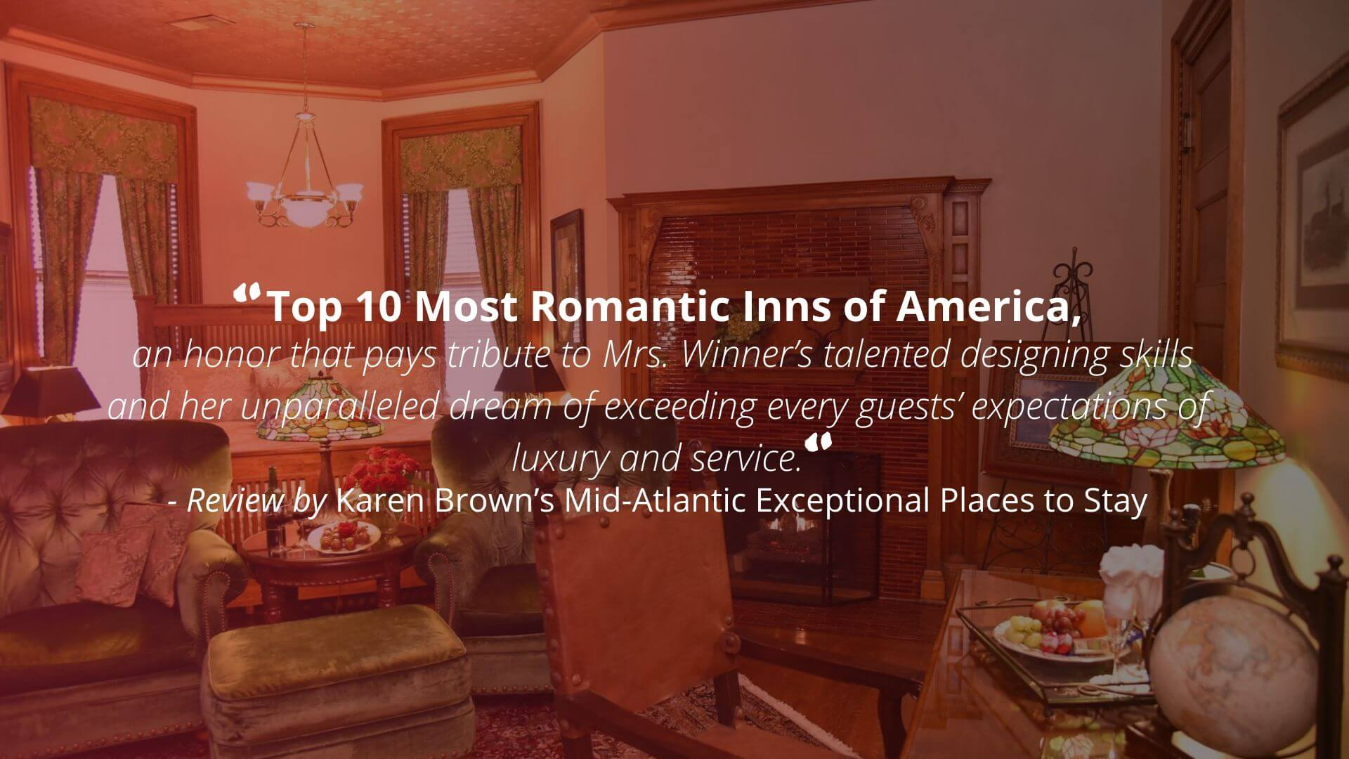 """Top 10 Most Romantic Inns of America, an honor that pays tribute to Mrs. Winner's talented designing skills and her unparalleled dream of exceeding every guests' expectations of luxury and service."" - Review by Karen Brown's Mid-Atlantic Exceptional Places to Stay"