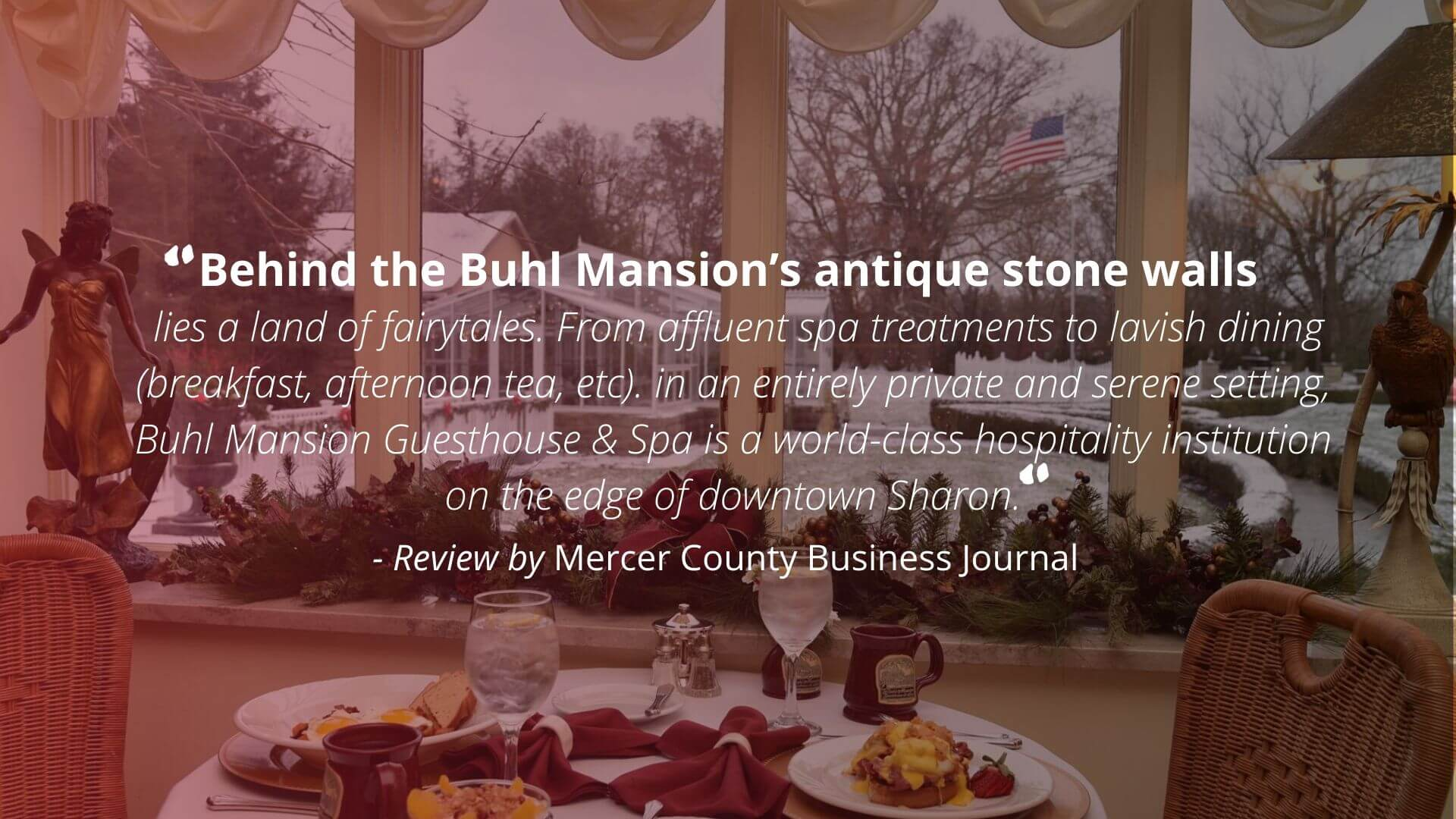 """Behind the Buhl Mansion's antique stone walls lies a land of fairytales. From affluent spa treatments to lavish dining (breakfast, afternoon tea, etc) in an entirely private and serene setting, Buhl Mansion Guesthouse & Spa is a world-class hospitality institution on the edge of downtown Sharon."" - Review by Mercer County Business Journal"