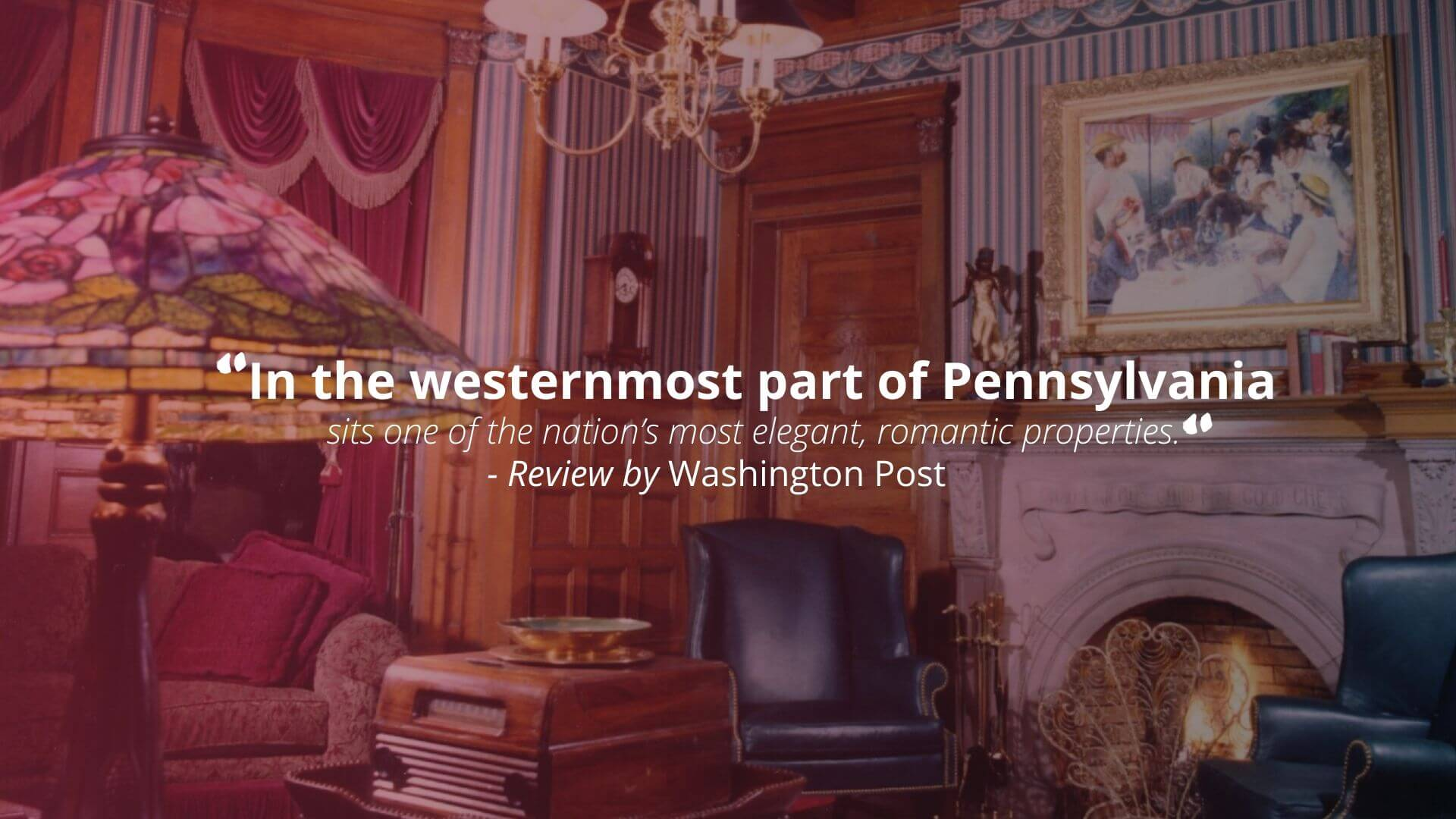 """In the westernmost part of Pennsylvania sits one of the nation's most elegant, romantic properties."" - Review by Washington Post"