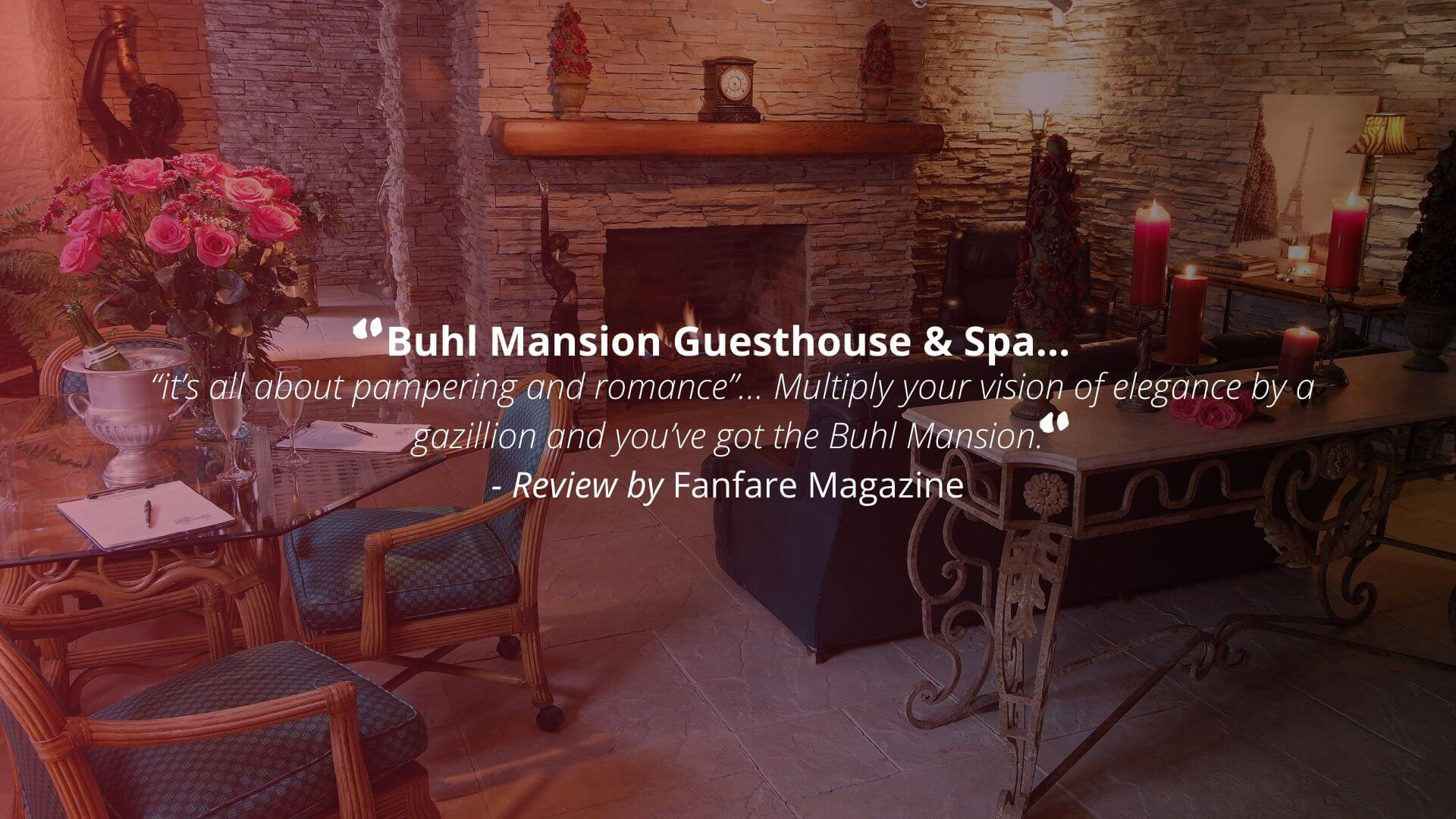 """Buhl Mansion Guesthouse & Spa... ' it's all about pampering and romance' ... Multiply your vision of elegance by a gazillion and you've got the Buhl Mansion."" - Review by Fanfare Magazine"